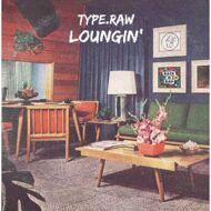 Type.Raw - Loungin'